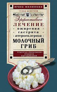 Ирина Филиппова -Молочный гриб. Эффективное лечение ожирения, гастрита, атеросклероза…