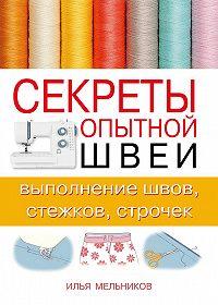 Илья Мельников -Секреты опытной швеи: выполнение швов, стежков, строчек