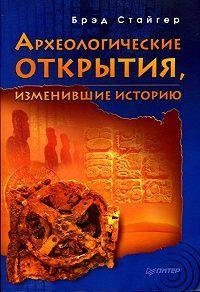 Брэд Стайгер - Археологические открытия, изменившие историю