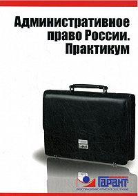 Коллектив Авторов -Административное право России. Практикум