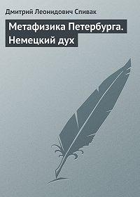 Дмитрий Леонидович Спивак - Метафизика Петербурга. Немецкий дух