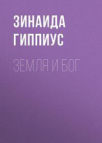 Зинаида Николаевна Гиппиус -Земля и Бог