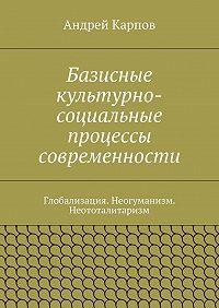 Андрей Карпов -Базисные культурно-социальные процессы современности. Глобализация. Неогуманизм. Неототалитаризм