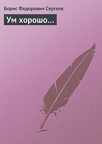 Борис Сергеев -Ум хорошо…