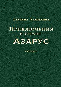 Татьяна Танилина -Приключения встране Азарус. Сказка