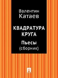 Валентин Катаев - Квадратура круга. Пьесы (сборник)