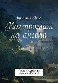 Кристина Линси -Компромат на ангела. Цикл «Человек из мечты». Книга 3