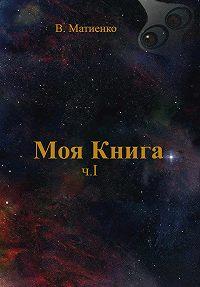 В. Матиенко -Моя Книга. Часть I. Вселенная и ее законы. Земля
