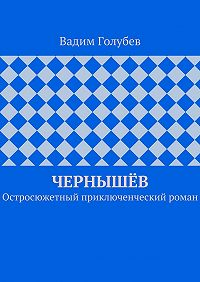 Вадим Голубев -Чернышёв. Остросюжетный приключенческий роман
