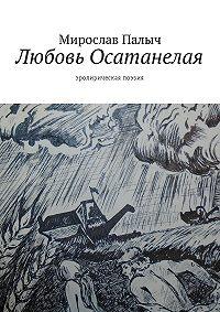 Мирослав Палыч -Любовь осатанелая. Эролирическая поэзия
