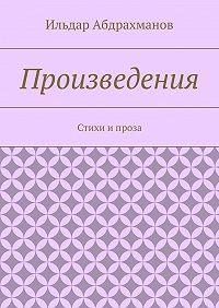 Ильдар Абдрахманов -Произведения. Стихи ипроза