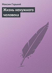 Максим Горький -Жизнь ненужного человека