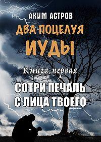 Аким Астров -Два поцелуя Иуды. Книга первая. Сотри печаль слица твоего