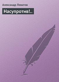 Александр Левитов - Насупротив!..