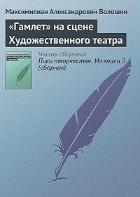 Максимилиан Александрович Волошин -«Гамлет» на сцене Художественного театра