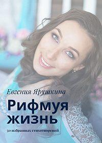 Евгения Ярушкина -Рифмуя жизнь. 50 избранных стихотворений