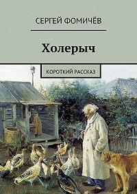 Сергей Фомичёв - Холерыч. короткий рассказ