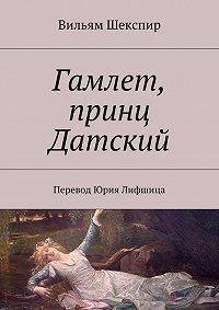 Уильям Шекспир, В. Шекспир - Гамлет, принц Датский. Перевод Юрия Лифшица