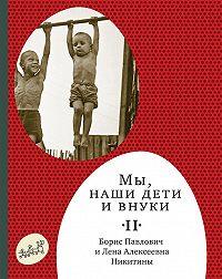 Борис Никитин -Мы, наши дети ивнуки. Том2. Так мы жили
