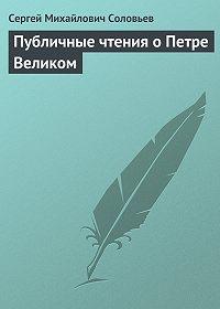 Сергей Соловьев -Публичные чтения о Петре Великом