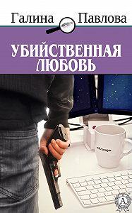 Галина Павлова -Убийственная любовь