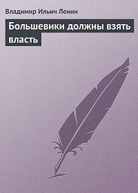 Владимир Ильич Ленин -Большевики должны взять власть