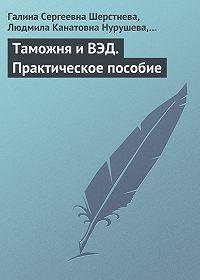 Галина Сергеевна Шерстнева -Таможня и ВЭД. Практическое пособие