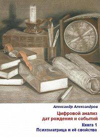 Александр Александров -Цифровой анализ дат рождения и событий. Книга 1. Психоматрица и её свойства