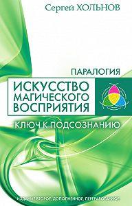 Сергей Юрьевич Хольнов -Искусство магического восприятия. Ключ к подсознанию