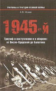 Алексей Исаев -1945-й. Триумф в наступлении и в обороне: от Висло-Одерской до Балатона