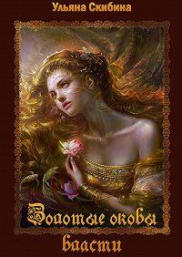 Ульяна Скибина -Золотые оковы власти