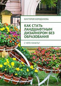 Виктория Бородинова -Как стать ландшафтным дизайнеромбез образования. Счего начать?