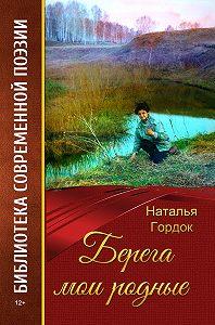 Наталья Гордок - Берега мои родные (сборник)
