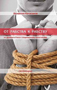 Валентин Катасонов - От рабства к рабству. Древний Рим и современный капитализм