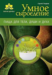 Сергей Михайлович Гладков -Умное сыроедение. Пища для тела, души и духа