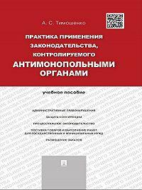 Алевтина Тимошенко -Практика применения законодательства, контролируемого антимонопольными органами. Учебное пособие
