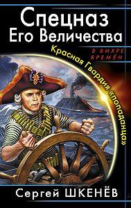 Сергей Шкенёв - Спецназ Его Величества. Красная Гвардия «попаданца»