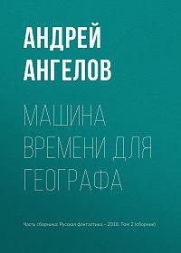 Андрей Ангелов -Машина времени для географа