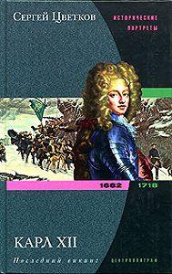 Сергей Эдуардович Цветков - Карл XII. Последний викинг. 1682-1718