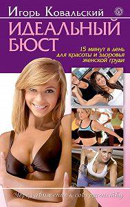 Игорь Ковальский -Идеальный бюст. 15 минут в день для красоты и здоровья женской груди