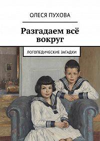 Олеся Пухова -Разгадаем всё вокруг. Логопедические загадки