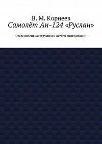 В. Корнеев -Самолёт Ан-124«Руслан». Особенности конструкции илётной эксплуатации