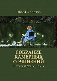 Павел Морозов -Собрание камерных сочинений. Ноты вкармане. Том3