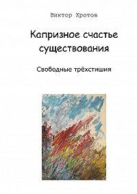 Виктор Кротов -Капризное счастье существования. Свободные трёхстишия