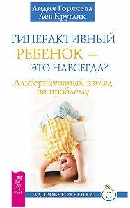 Лев Кругляк, Лидия Горячева - Гиперактивный ребенок – это навсегда? Альтернативный взгляд на проблему