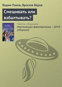 Вадим Панов, Ярослав Веров - Смешивать или взбалтывать?