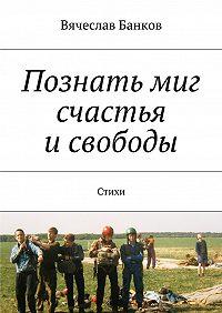 Вячеслав Банков -Познать миг счастья исвободы