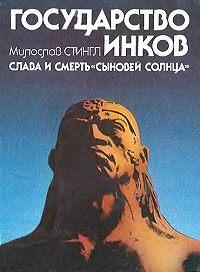 Милослав Стингл -Государство инков. Слава и смерть сыновей солнца