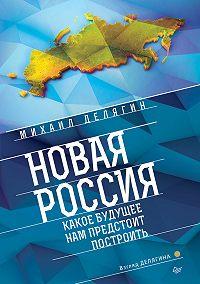 Михаил Геннадьевич Делягин -Новая Россия. Какое будущее нам предстоит построить