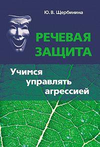 Юлия Владимировна Щербинина -Речевая защита. Учимся управлять агрессией